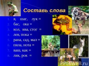 Составь слова я, шаг, лук = бас, ока = кол, ива, стог = лев, пока = рана, сад, м