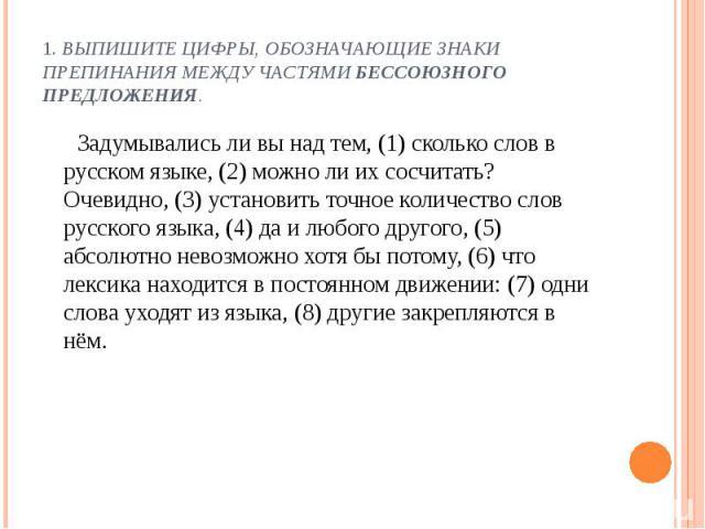 1. Выпишите цифры, обозначающие знаки препинания между частями бессоюзного предложения. Задумывались ли вы над тем, (1) сколько слов в русском языке, (2) можно ли их сосчитать? Очевидно, (3) установить точное количество слов русского языка, (4) да и…