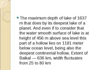 The maximum depth of lake of 1637 m that does by its deepest lake of a planet. A