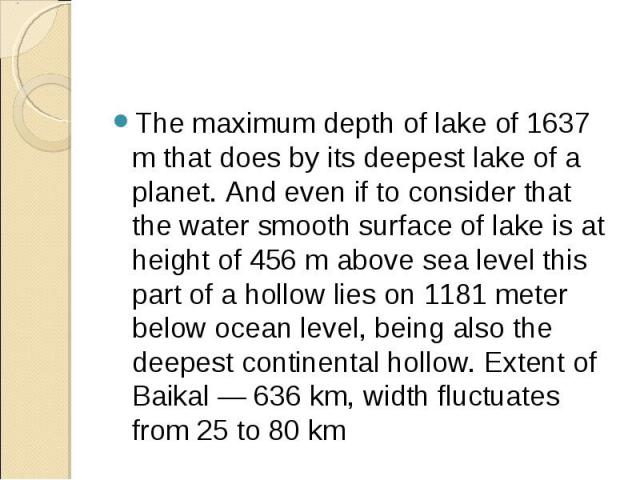The maximum depth of lake of 1637 m that does by its deepest lake of a planet. And even if to consider that the water smooth surface of lake is at height of 456 m above sea level this part of a hollow lies on 1181 meter below ocean level, being also…