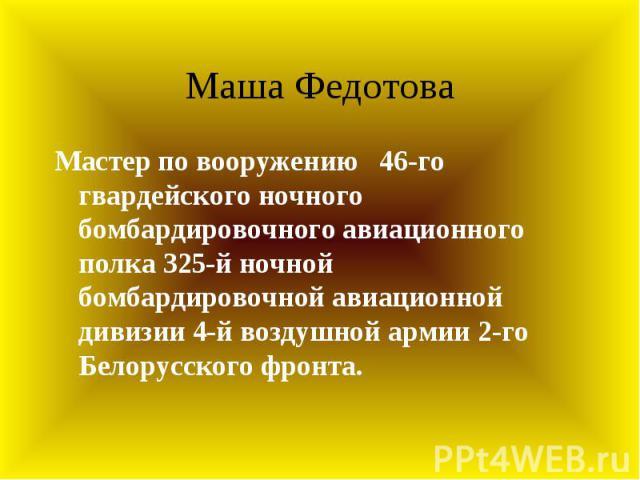 Маша Федотова Мастер по вооружению 46-го гвардейского ночного бомбардировочного авиационного полка 325-й ночной бомбардировочной авиационной дивизии 4-й воздушной армии 2-го Белорусского фронта.