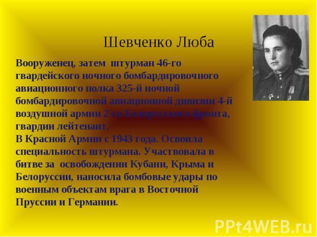 Шевченко Люба Вооруженец, затемштурман 46-го гвардейского ночного бомбардировочного авиационного полка 325-й ночной бомбардировочной авиационной дивизии 4-й воздушной армии 2-го Белорусского фронта, гвардии лейтенант. В Красной Армии с 1943 года. …