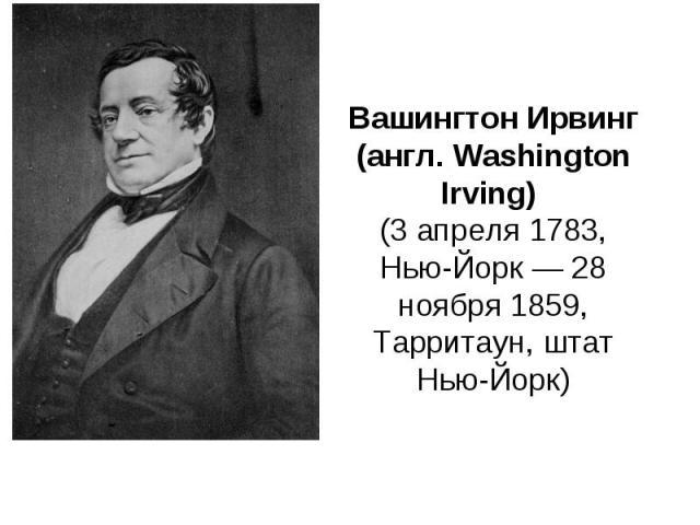 Вашингтон Ирвинг (англ. Washington Irving) (3 апреля 1783, Нью-Йорк — 28 ноября 1859, Тарритаун, штат Нью-Йорк)