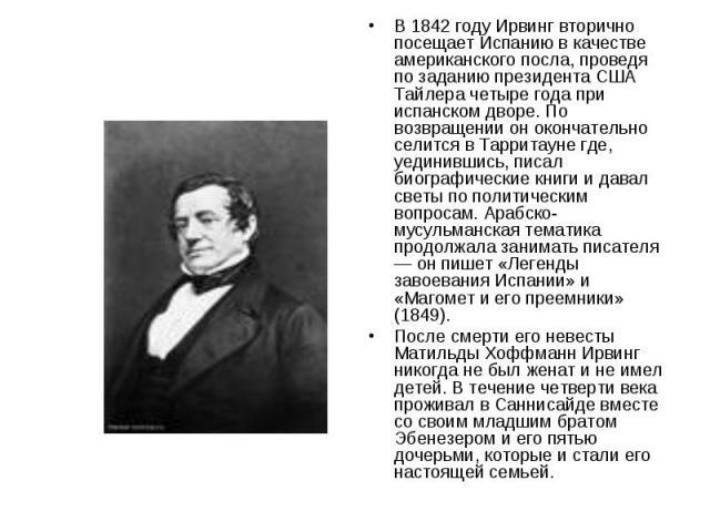 В 1842 году Ирвинг вторично посещает Испанию в качестве американского посла, проведя по заданию президента США Тайлера четыре года при испанском дворе. По возвращении он окончательно селится в Тарритауне где, уединившись, писал биографические книги …