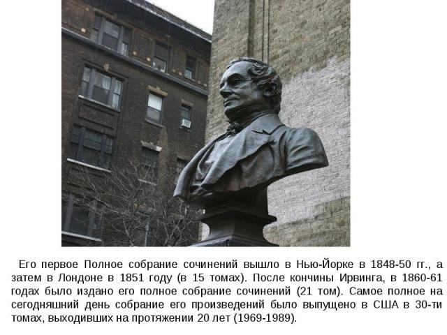 Его первое Полное собрание сочинений вышло в Нью-Йорке в 1848-50 гг., а затем в Лондоне в 1851 году (в 15 томах). После кончины Ирвинга, в 1860-61 годах было издано его полное собрание сочинений (21 том). Самое полное на сегодняшний день собрание ег…