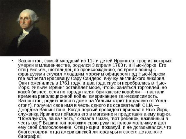 Вашингтон, самый младший из 11-ти детей Ирвингов, трое из которых умерли в младенчестве, родился 3 апреля 1783 г. в Нью-Йорке. Его отец Уильям, шотландец по происхождению, во время войны с французами служил младшим морским офицером под Нью-Йорком, г…
