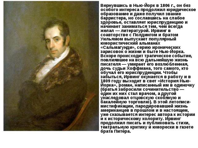 Вернувшись в Нью-Йорк в 1806 г., он без особого интереса продолжил юридическое образование и даже получил звание барристера, но сославшись на слабое здоровье, оставляет юриспруденцию и начинает заниматься тем, чем всегда желал — литературой. Ирвинг …