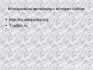 Использованы материалы с интернет-сайтов: http://ru.wikipedia.org Traditio.ru