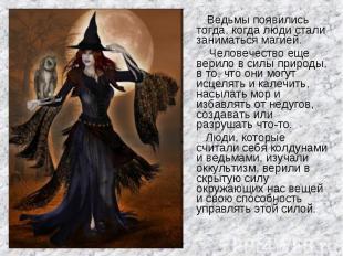 Ведьмы появились тогда, когда люди стали заниматься магией. Человечество еще вер