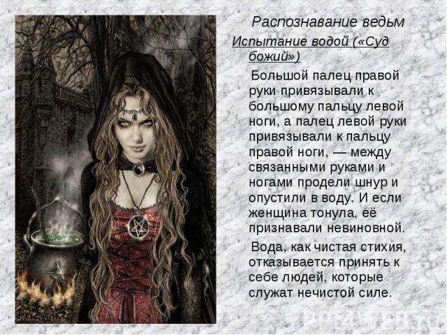 Распознавание ведьм Испытание водой («Суд божий») Большой палец правой руки привязывали к большому пальцу левой ноги, а палец левой руки привязывали к пальцу правой ноги, — между связанными руками и ногами продели шнур и опустили в воду. И если женщ…