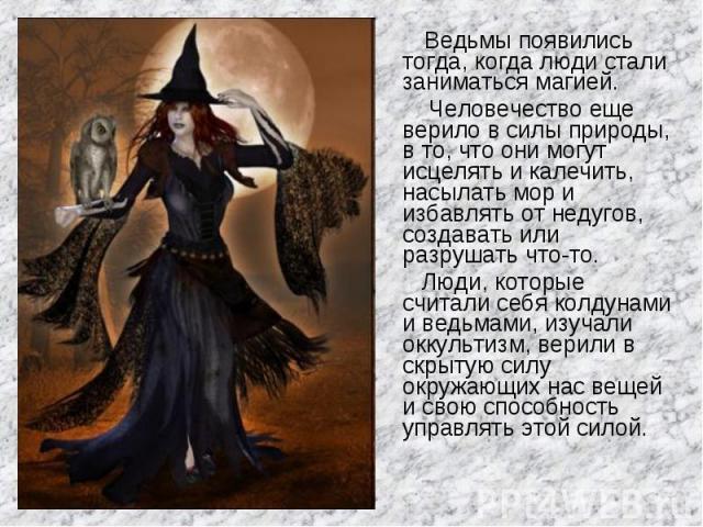 Ведьмы появились тогда, когда люди стали заниматься магией. Человечество еще верило в силы природы, в то, что они могут исцелять и калечить, насылать мор и избавлять от недугов, создавать или разрушать что-то. Люди, которые считали себя колдунами и …