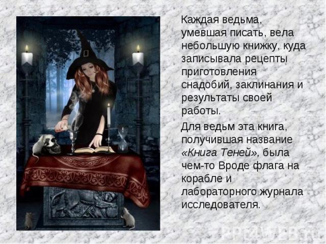 Каждая ведьма, умевшая писать, вела небольшую книжку, куда записывала рецепты приготовления снадобий, заклинания и результаты своей работы. Для ведьм эта книга, получившая название «Книга Теней», была чем-то Вроде флага на корабле и лабораторного жу…