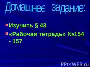 Домашнее задание: Изучить § 43 «Рабочая тетрадь» №154 - 157