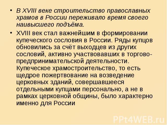 В XVIII веке строительство православных храмов в России переживало время своего наивысшего подъёма. XVIII век стал важнейшим в формировании купеческого сословия в России. Ряды купцов обновились за счёт выходцев из других сословий, активно участвовав…