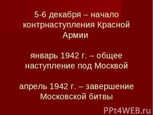 5-6 декабря – начало контрнаступления Красной Армии январь 1942 г. – общее насту
