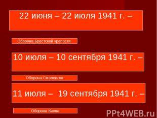 22 июня – 22 июля 1941 г. – 10 июля – 10 сентября 1941 г. – 11 июля – 19 сентябр