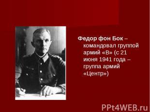 Федор фон Бок – командовал группой армий «B» (с 21 июня 1941 года – группа армий