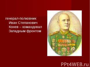 генерал-полковник Иван Степанович Конев – командовал Западным фронтом