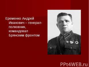 Еременко Андрей Иванович – генерал-полковник, командовал Брянским фронтом