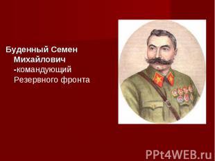 Буденный Семен Михайлович -командующий Резервного фронта