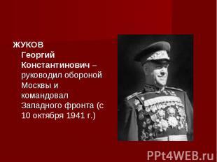 ЖУКОВ Георгий Константинович – руководил обороной Москвы и командовал Западного