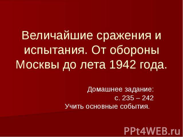 Величайшие сражения и испытания. От обороны Москвы до лета 1942 года Домашнее задание: с. 235 – 242 Учить основные события.