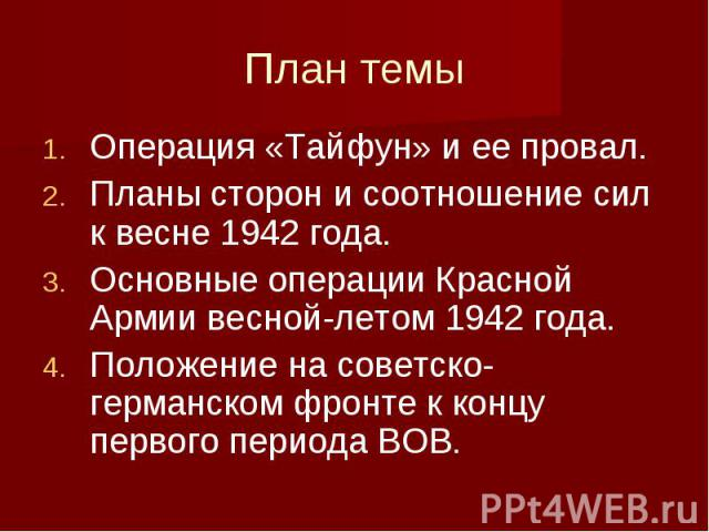 План темы Операция «Тайфун» и ее провал. Планы сторон и соотношение сил к весне 1942 года. Основные операции Красной Армии весной-летом 1942 года. Положение на советско-германском фронте к концу первого периода ВОВ.