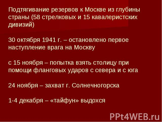 Подтягивание резервов к Москве из глубины страны (58 стрелковых и 15 кавалеристских дивизий) 30 октября 1941 г. – остановлено первое наступление врага на Москву с 15 ноября – попытка взять столицу при помощи фланговых ударов с севера и с юга 24 нояб…