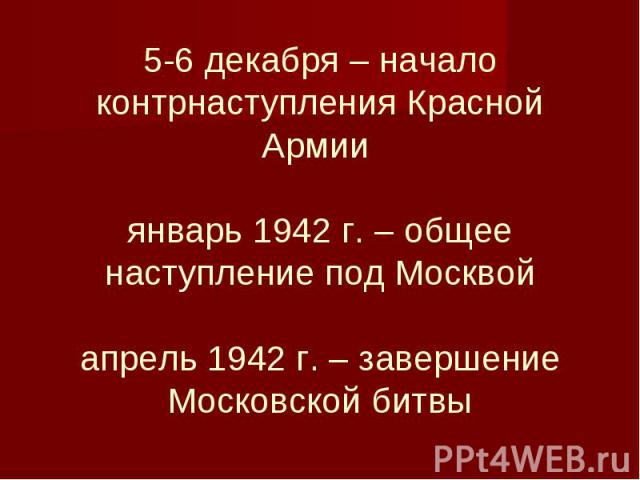 5-6 декабря – начало контрнаступления Красной Армии январь 1942 г. – общее наступление под Москвой апрель 1942 г. – завершение Московской битвы
