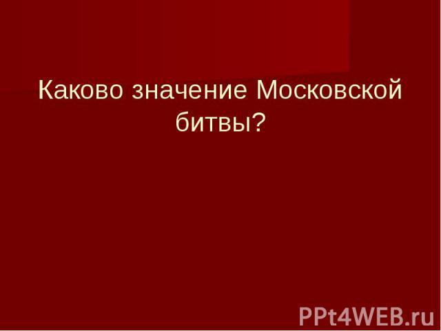 Каково значение Московской битвы?
