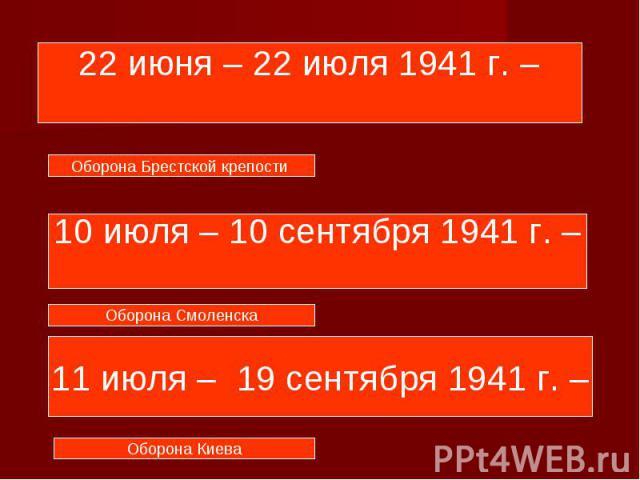 22 июня – 22 июля 1941 г. – 10 июля – 10 сентября 1941 г. – 11 июля – 19 сентября 1941 г. –