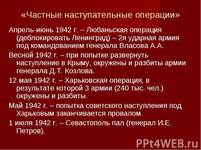 «Частные наступательные операции»Апрель-июнь 1942 г. – Любаньская операция (деблокировать Ленинград) – 2я ударная армия под командованием генерала Власова А.А. Весной 1942 г. – при попытке развернуть наступление в Крыму, окружены и разбиты армии ген…
