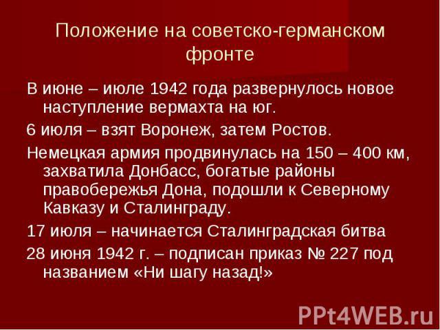 Положение на советско-германском фронтеВ июне – июле 1942 года развернулось новое наступление вермахта на юг. 6 июля – взят Воронеж, затем Ростов. Немецкая армия продвинулась на 150 – 400 км, захватила Донбасс, богатые районы правобережья Дона, подо…