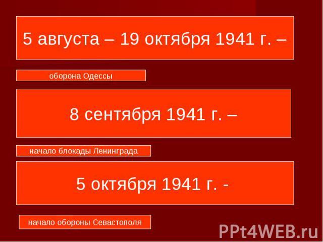 5 августа – 19 октября 1941 г. – 8 сентября 1941 г. – 5 октября 1941 г. -
