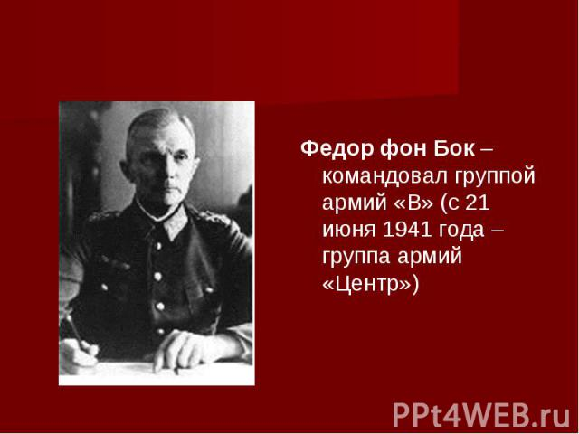 Федор фон Бок – командовал группой армий «B» (с 21 июня 1941 года – группа армий «Центр»)
