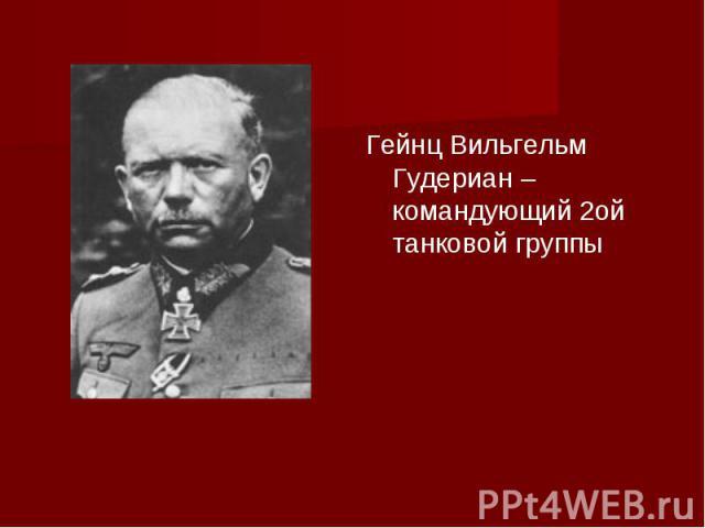 Гейнц Вильгельм Гудериан – командующий 2ой танковой группы