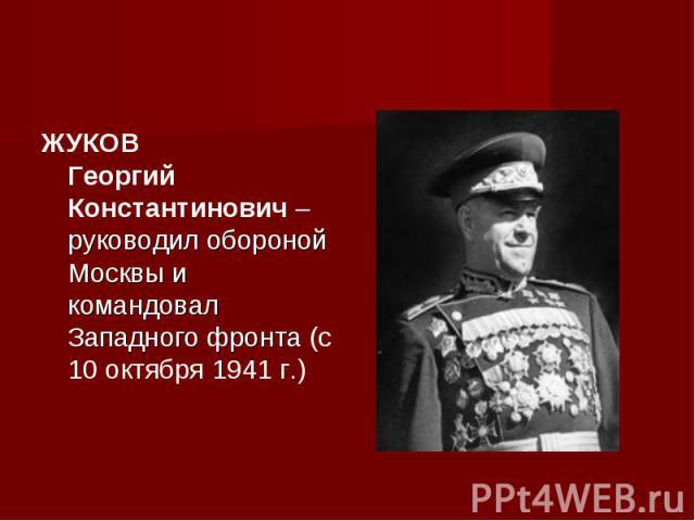 ЖУКОВ Георгий Константинович – руководил обороной Москвы и командовал Западного фронта (с 10 октября 1941 г.)