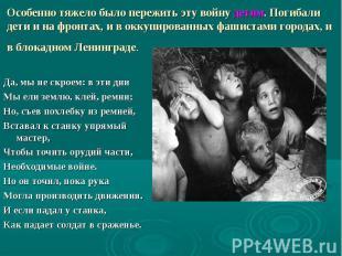Особенно тяжело было пережить эту войну детям. Погибали дети и на фронтах,
