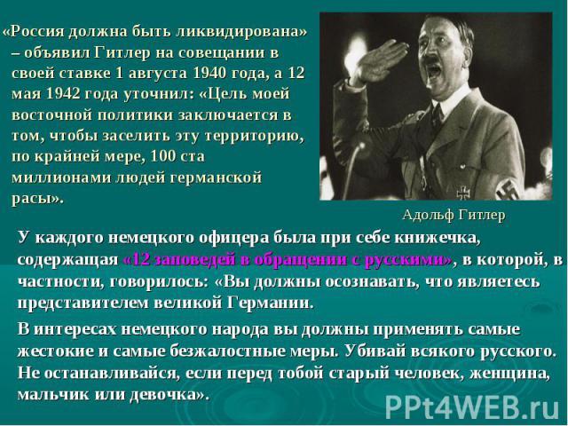 «Россия должна быть ликвидирована» – объявил Гитлер на совещании в своей ставке 1 августа 1940 года, а 12 мая 1942 года уточнил: «Цель моей восточной политики заключается в том, чтобы заселить эту территорию, по крайней мере, 100 ста миллионами люде…