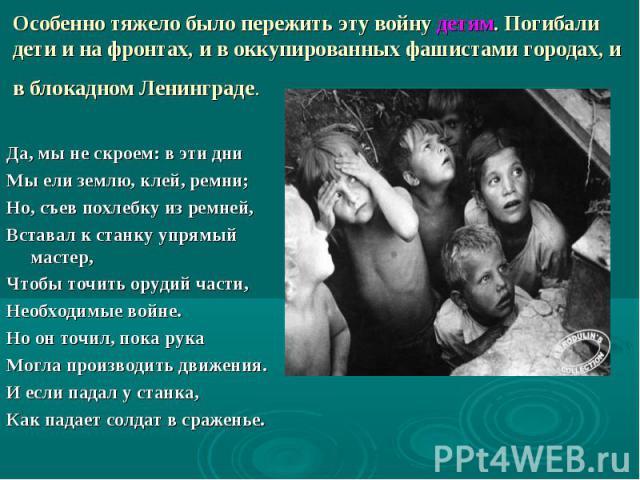 Особенно тяжело было пережить эту войну детям. Погибали дети и на фронтах, и в оккупированных фашистами городах, и в блокадном Ленинграде. Да, мы не скроем: в эти дни Мы ели землю, клей, ремни; Но, съев похлебку из ремней, Вставал к станку упря…