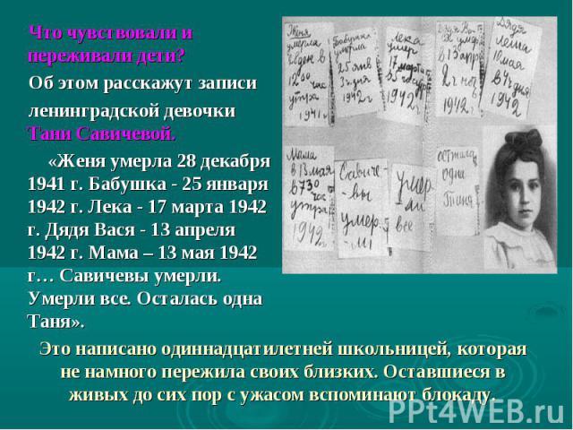 Что чувствовали и переживали дети? Об этом расскажут записи ленинградской девочки Тани Савичевой. «Женя умерла 28 декабря 1941 г. Бабушка - 25 января 1942 г. Лека - 17 марта 1942 г. Дядя Вася - 13 апреля 1942 г. Мама – 13 мая 1942 г…Савичевы умерли…