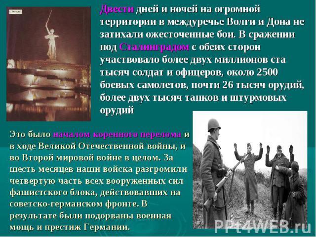 Двести дней и ночей на огромной территории в междуречье Волги и Дона не затихали ожесточенные бои. В сражении под Сталинградом с обеих сторон участвовало более двух миллионов ста тысяч солдат и офицеров, около 2500 боевых самолетов, почти 26 тысяч о…