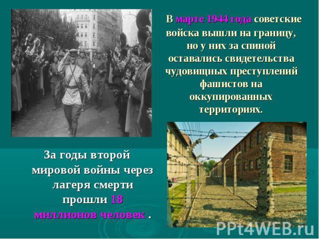 В марте 1944 годасоветские войска вышли награницу, но у них за спиной оставались свидетельства чудовищныхпреступлений фашистов на оккупированных территориях.За годы второй мировой войны через лагеря смерти прошли 18 миллионов человек .