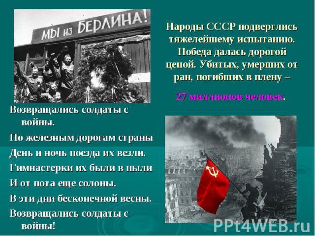 Народы СССР подверглись тяжелейшему испытанию. Победа далась дорогой ценой. Убитых, умерших от ран, погибших в плену – 27 миллионов человек. Возвращались солдаты с войны. По железным дорогам страны День и ночь поезда их везли. Гимнастерки их были в …