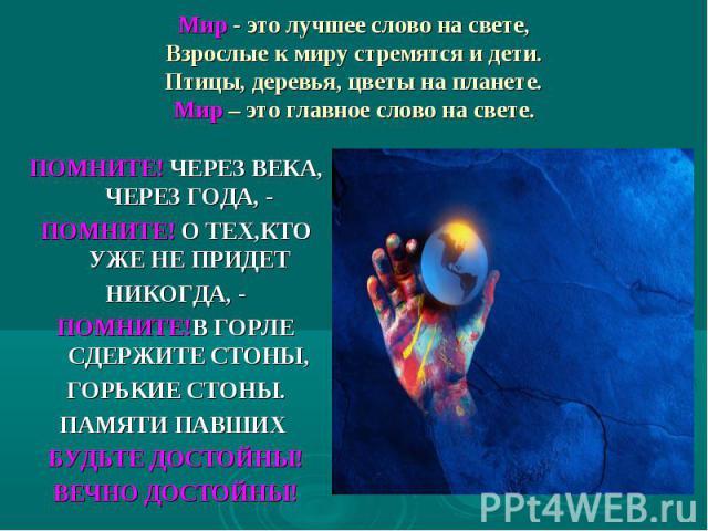 Мир- это лучшее слово на свете, Взрослые к миру стремятся и дети. Птицы, деревья, цветы на планете. Мир – это главное слово на свете. ПОМНИТЕ! ЧЕРЕЗ ВЕКА, ЧЕРЕЗ ГОДА, - ПОМНИТЕ! О ТЕХ,КТО УЖЕ НЕ ПРИДЕТ НИКОГДА, - ПОМНИТЕ!В ГОРЛЕ СДЕРЖИТЕ СТОНЫ, ГОР…