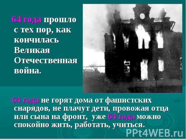 64 года прошло стех пор, как кончилась Великая Отечественная война. 64 года не горят дома от фашистских снарядов, не плачут дети, провожая отца или сына на фронт, уже 64 года можно спокойно жить, работать, учиться.