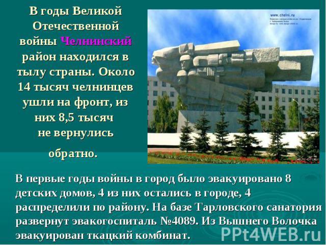 В годы Великой Отечественной войны Челнинский район находился в тылу страны. Около 14 тысяч челнинцев ушли на фронт, из них 8,5 тысяч не вернулись обратно В первые годы войны в город было эвакуировано 8 детских домов, 4 из них остались в городе, 4 р…