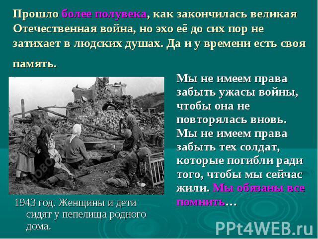 Прошло более полувека, как закончилась великая Отечественная война, но эхо её до сих пор не затихаетв людских душах. Да и у времени есть своя память. Мы не имеем права забыть ужасы войны, чтобы она не повторялась вновь. Мы не имеем права забыть тех…