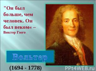 """""""Он был больше, чем человек. Он был веком« – Виктор Гюго Вольтер (1694 - 1778)"""