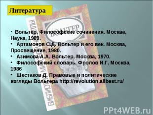 Литература Вольтер. Философские сочинения. Москва, Наука, 1989. Артамонов С.Д. В